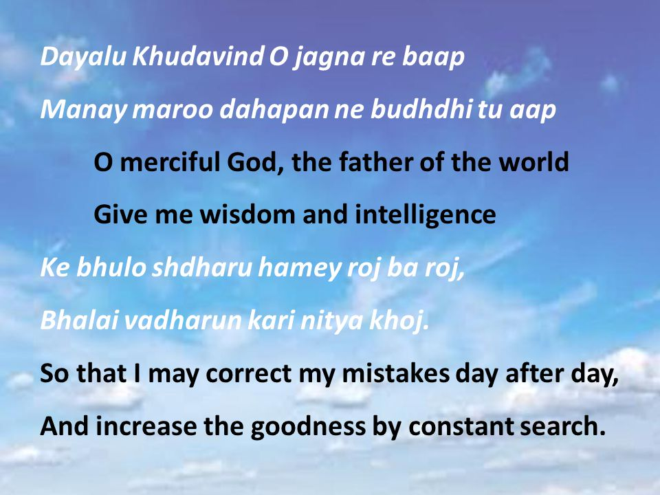 Dayalu Khudavind O jagna re baap Manay maroo dahapan ne budhdhi tu aap O merciful God, the father of the world Give me wisdom and intelligence Ke bhulo shdharu hamey roj ba roj, Bhalai vadharun kari nitya khoj.