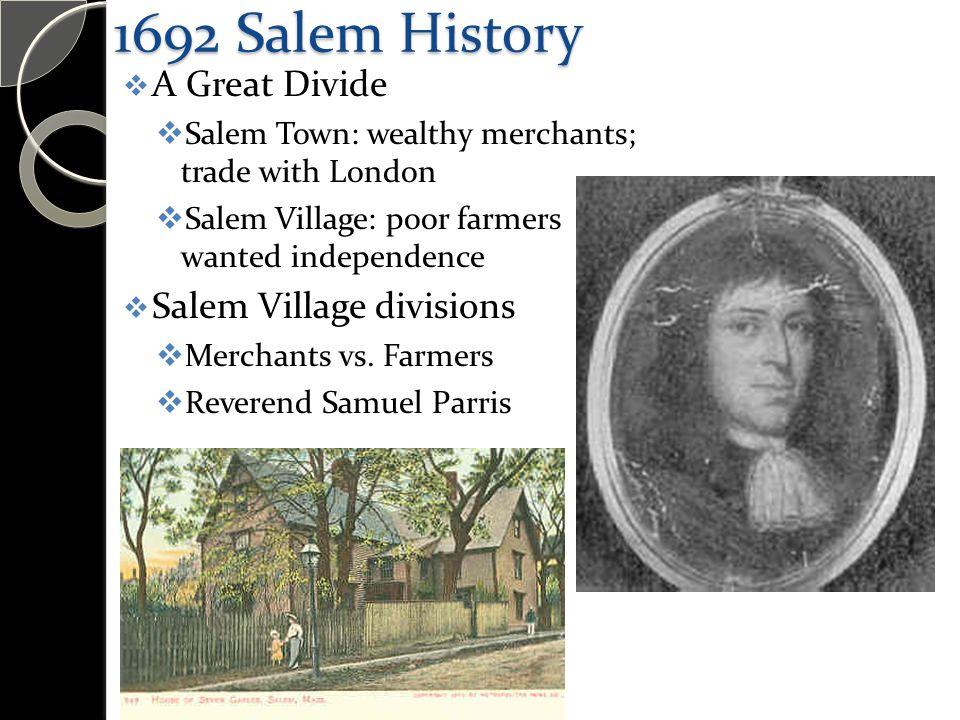 1692 Salem History  A Great Divide  Salem Town: wealthy merchants; trade with London  Salem Village: poor farmers wanted independence  Salem Village divisions  Merchants vs.
