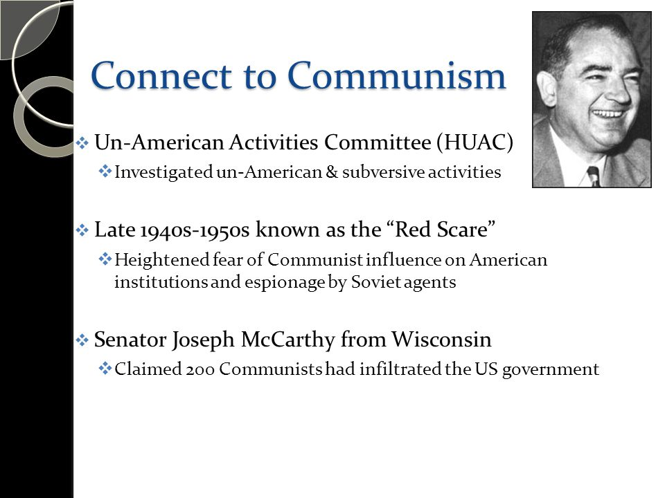 """Connect to Communism  Un-American Activities Committee (HUAC)  Investigated un-American & subversive activities  Late 1940s-1950s known as the """"Red"""
