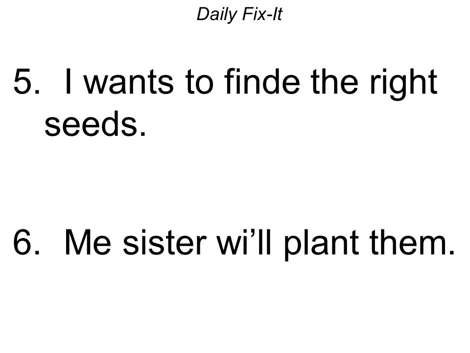 Daily Fix-It 5. I wants to finde the right seeds. 6. Me sister wi'll plant them.