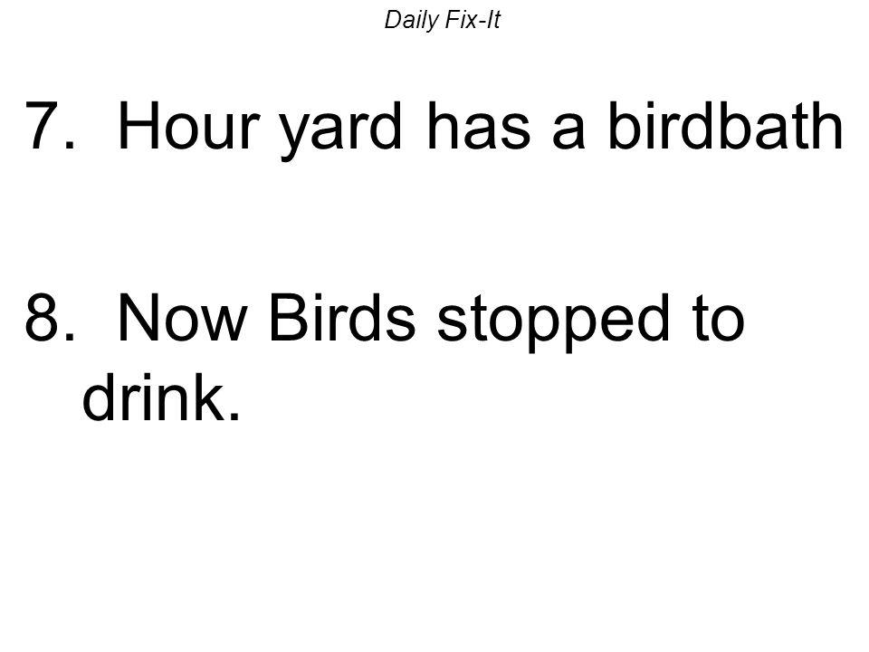 Daily Fix-It 7.Hour yard has a birdbath Our yard has a birdbath.
