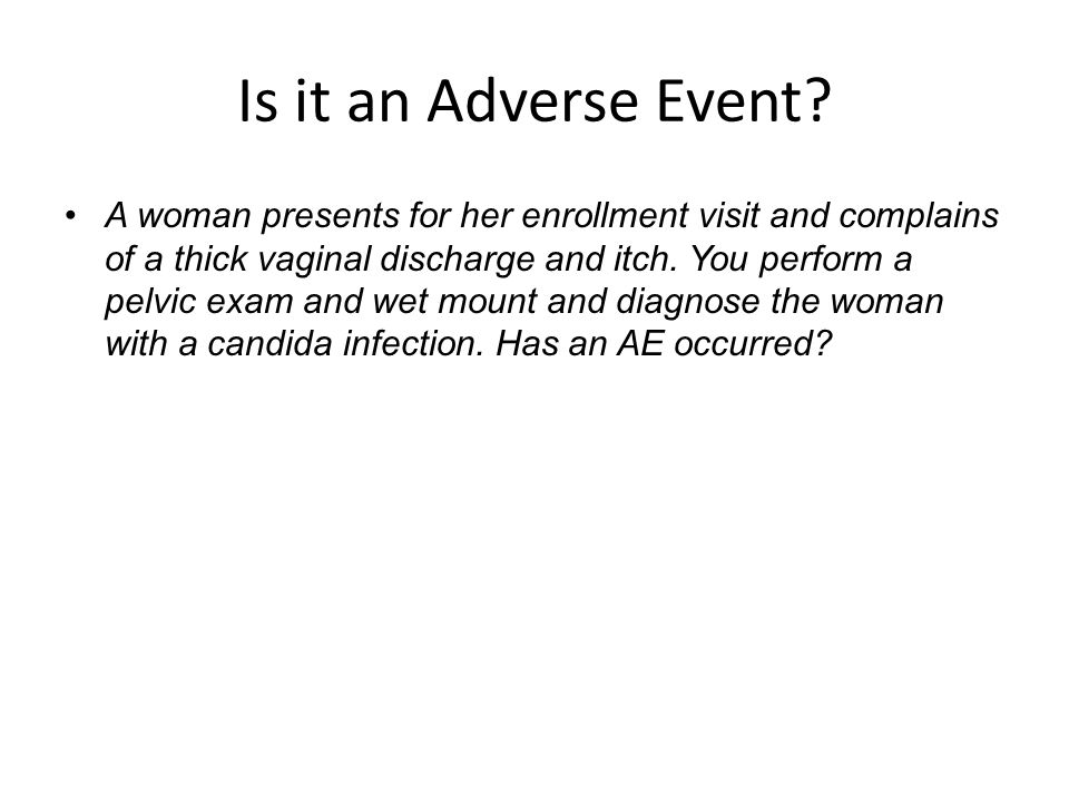 Is it an Adverse Event? A woman presents for her enrollment visit and complains of a thick vaginal discharge and itch. You perform a pelvic exam and w