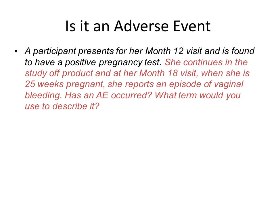 Is it an Adverse Event A participant presents for her Month 12 visit and is found to have a positive pregnancy test. She continues in the study off pr