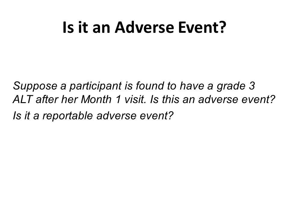 Is it an Adverse Event? Suppose a participant is found to have a grade 3 ALT after her Month 1 visit. Is this an adverse event? Is it a reportable adv