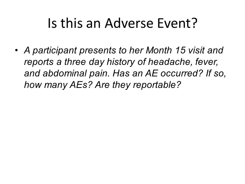 Is this an Adverse Event? A participant presents to her Month 15 visit and reports a three day history of headache, fever, and abdominal pain. Has an