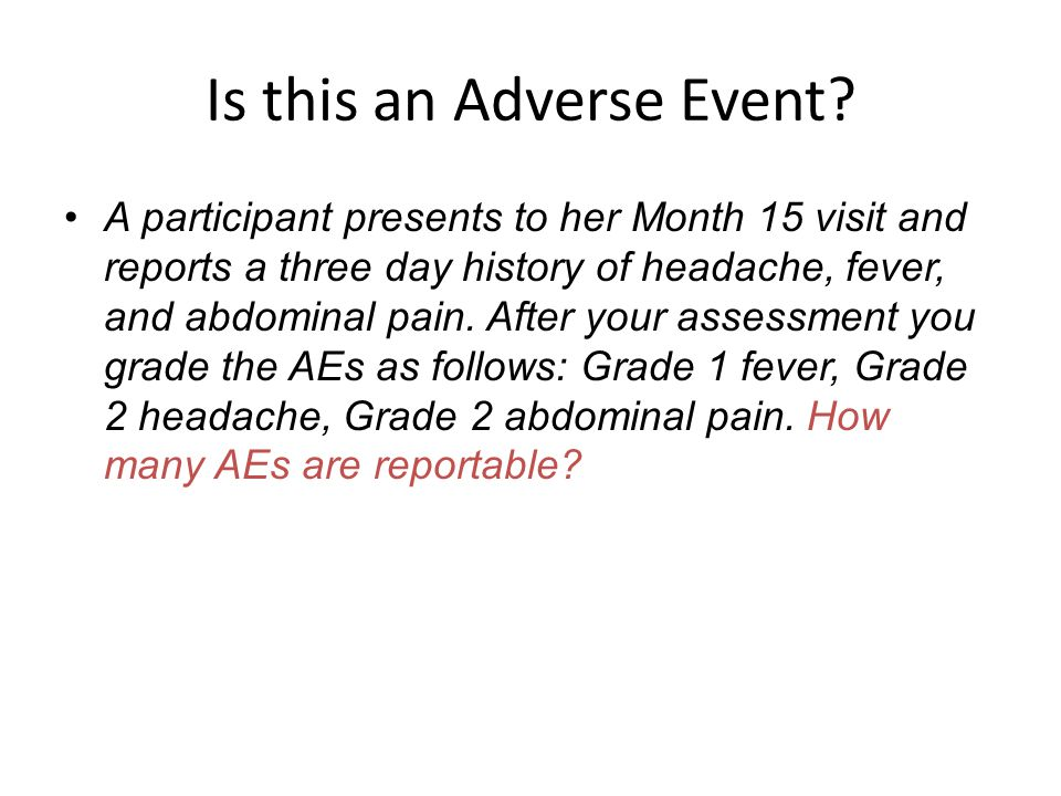 Is this an Adverse Event? A participant presents to her Month 15 visit and reports a three day history of headache, fever, and abdominal pain. After y
