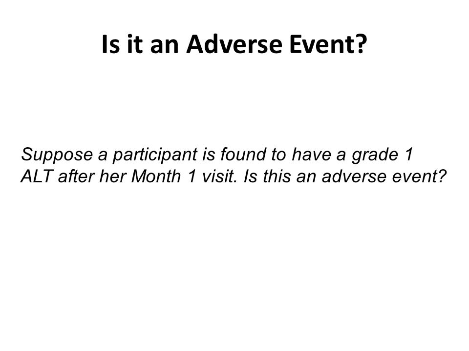 Is it an Adverse Event? Suppose a participant is found to have a grade 1 ALT after her Month 1 visit. Is this an adverse event?