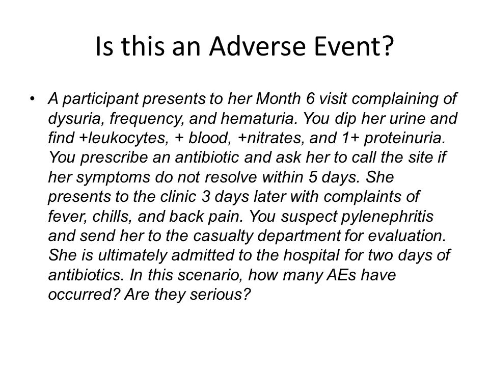 Is this an Adverse Event? A participant presents to her Month 6 visit complaining of dysuria, frequency, and hematuria. You dip her urine and find +le