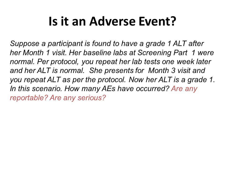 Is it an Adverse Event? Suppose a participant is found to have a grade 1 ALT after her Month 1 visit. Her baseline labs at Screening Part 1 were norma