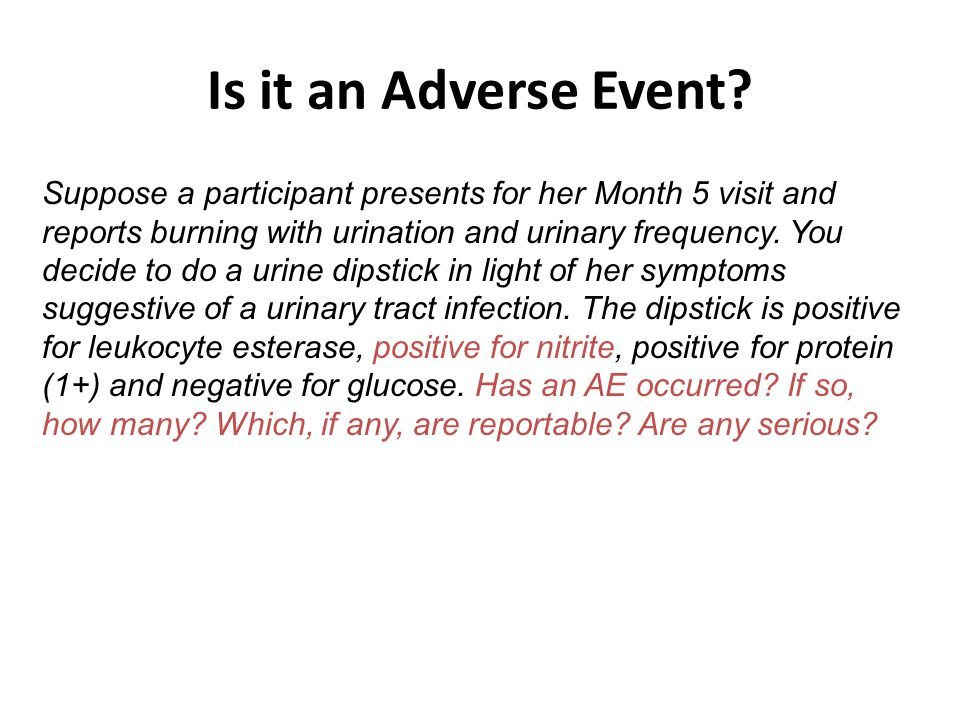 Is it an Adverse Event? Suppose a participant presents for her Month 5 visit and reports burning with urination and urinary frequency. You decide to d