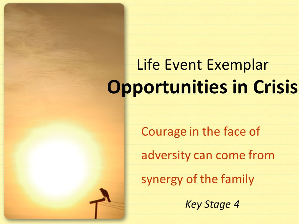 Life Event Exemplar Opportunities in Crisis Courage in the face of adversity can come from synergy of the family Key Stage 4