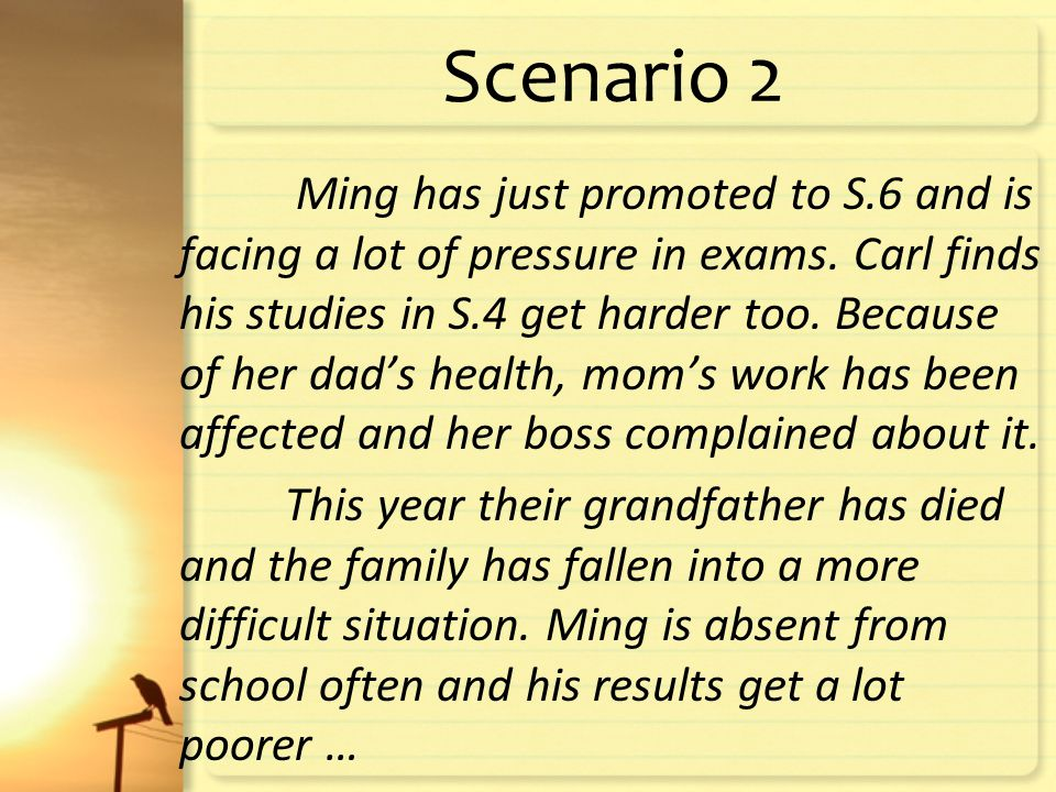 Scenario 2 Ming has just promoted to S.6 and is facing a lot of pressure in exams.