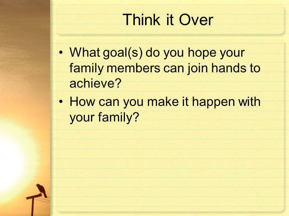 Think it Over What goal(s) do you hope your family members can join hands to achieve.