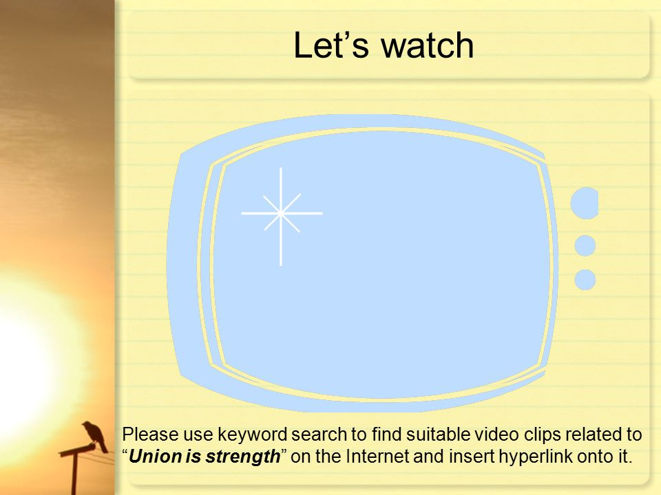 Let's watch Please use keyword search to find suitable video clips related to Union is strength on the Internet and insert hyperlink onto it.