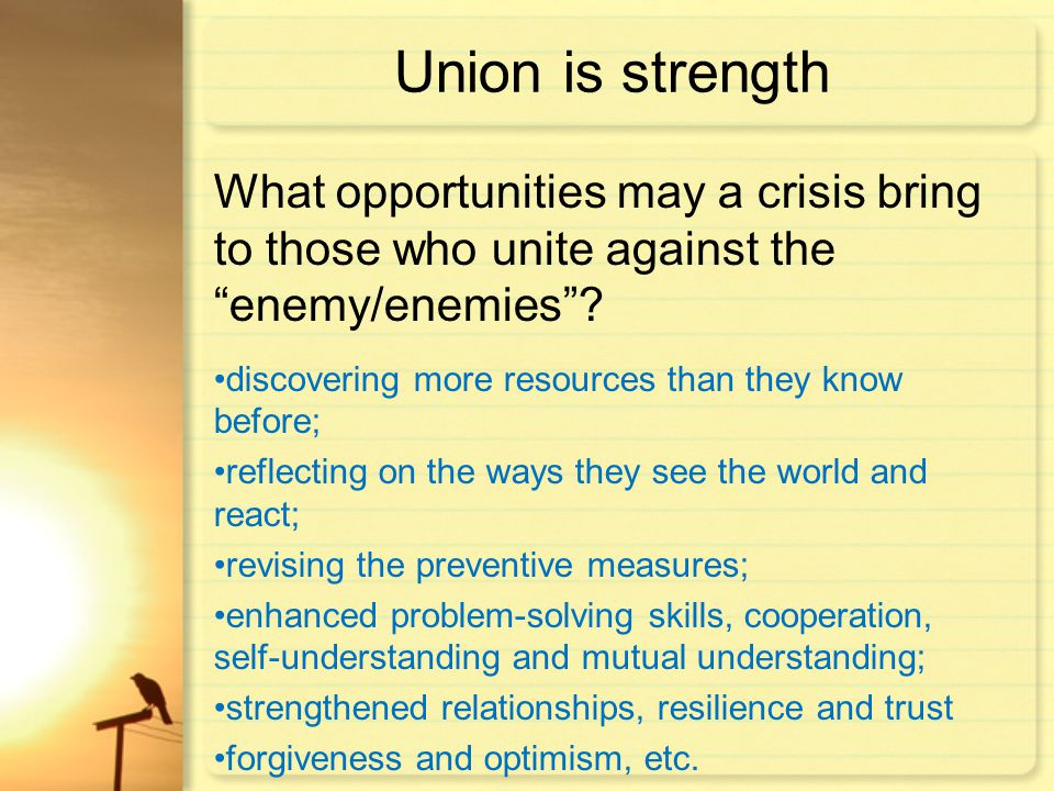 Union is strength What opportunities may a crisis bring to those who unite against the enemy/enemies .