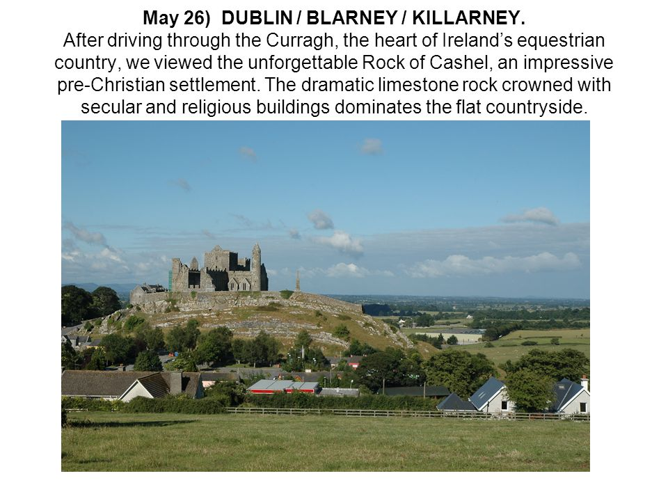 May 26) DUBLIN / BLARNEY / KILLARNEY. After driving through the Curragh, the heart of Ireland's equestrian country, we viewed the unforgettable Rock o