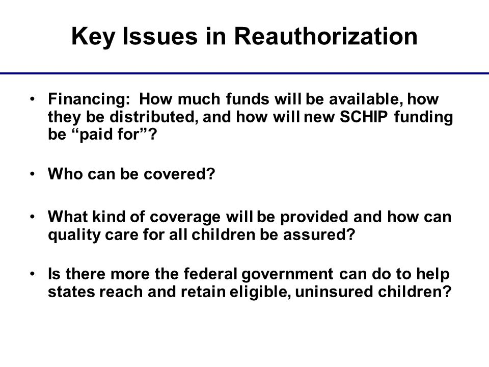 Key Issues in Reauthorization Financing: How much funds will be available, how they be distributed, and how will new SCHIP funding be paid for .
