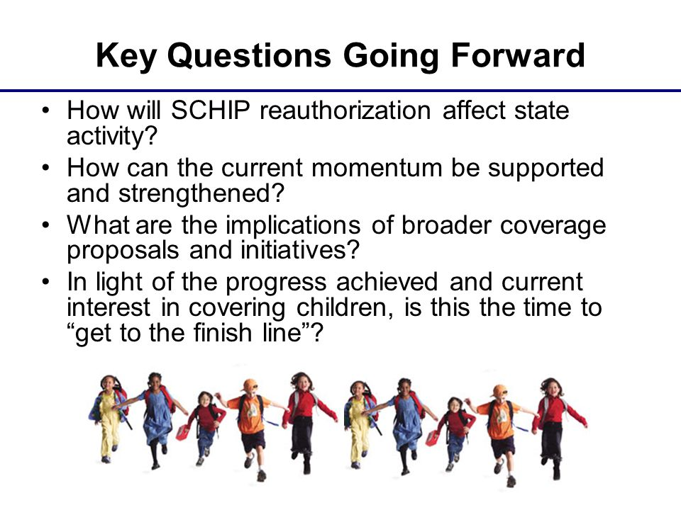 Key Questions Going Forward How will SCHIP reauthorization affect state activity.