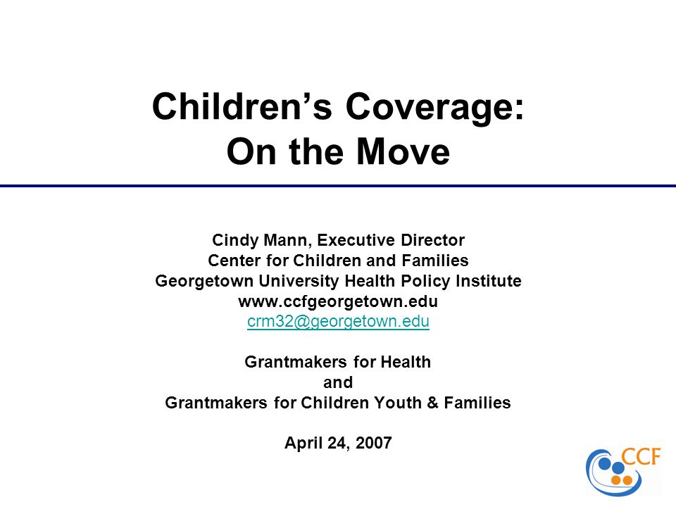Children's Coverage: On the Move Cindy Mann, Executive Director Center for Children and Families Georgetown University Health Policy Institute www.ccfgeorgetown.edu crm32@georgetown.edu Grantmakers for Health and Grantmakers for Children Youth & Families April 24, 2007