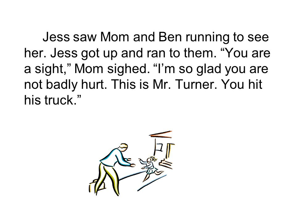 Jess saw Mom and Ben running to see her. Jess got up and ran to them.