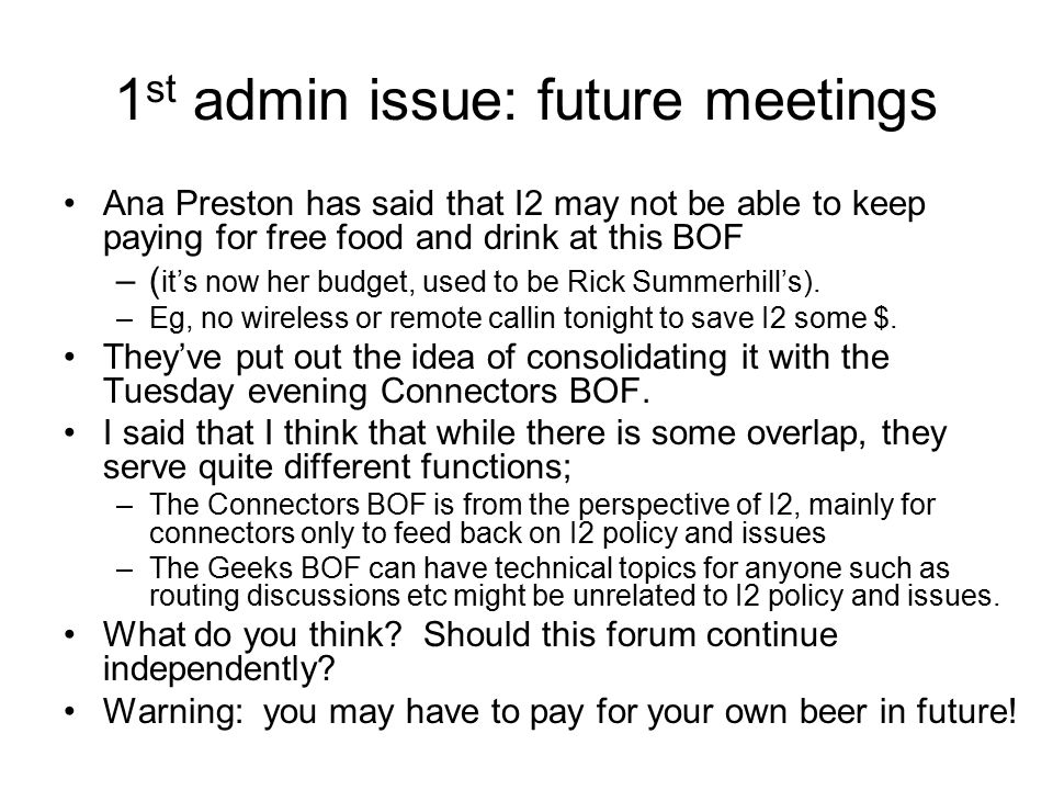 1 st admin issue: future meetings Ana Preston has said that I2 may not be able to keep paying for free food and drink at this BOF –( it's now her budg