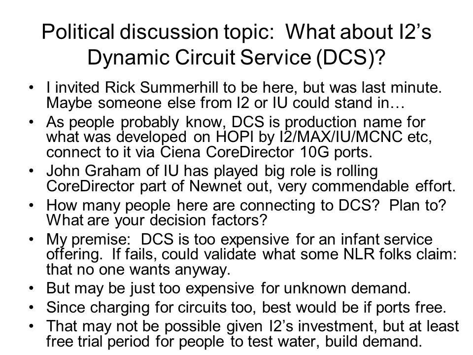 Political discussion topic: What about I2's Dynamic Circuit Service (DCS)? I invited Rick Summerhill to be here, but was last minute. Maybe someone el