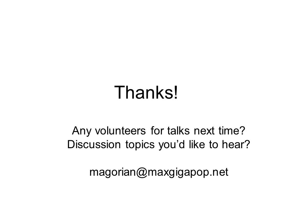 Thanks! Any volunteers for talks next time? Discussion topics you'd like to hear? magorian@maxgigapop.net