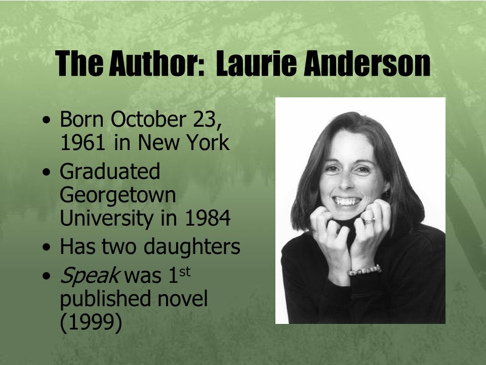 The Author: Laurie Anderson Born October 23, 1961 in New York Graduated Georgetown University in 1984 Has two daughters Speak was 1 st published novel
