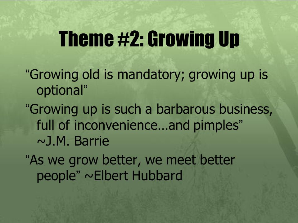"Theme #2: Growing Up ""Growing old is mandatory; growing up is optional"" ""Growing up is such a barbarous business, full of inconvenience…and pimples"" ~"