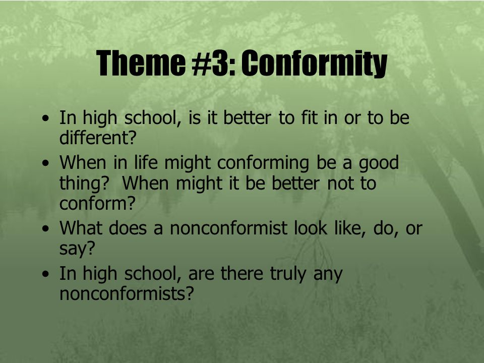 Theme #3: Conformity In high school, is it better to fit in or to be different? When in life might conforming be a good thing? When might it be better
