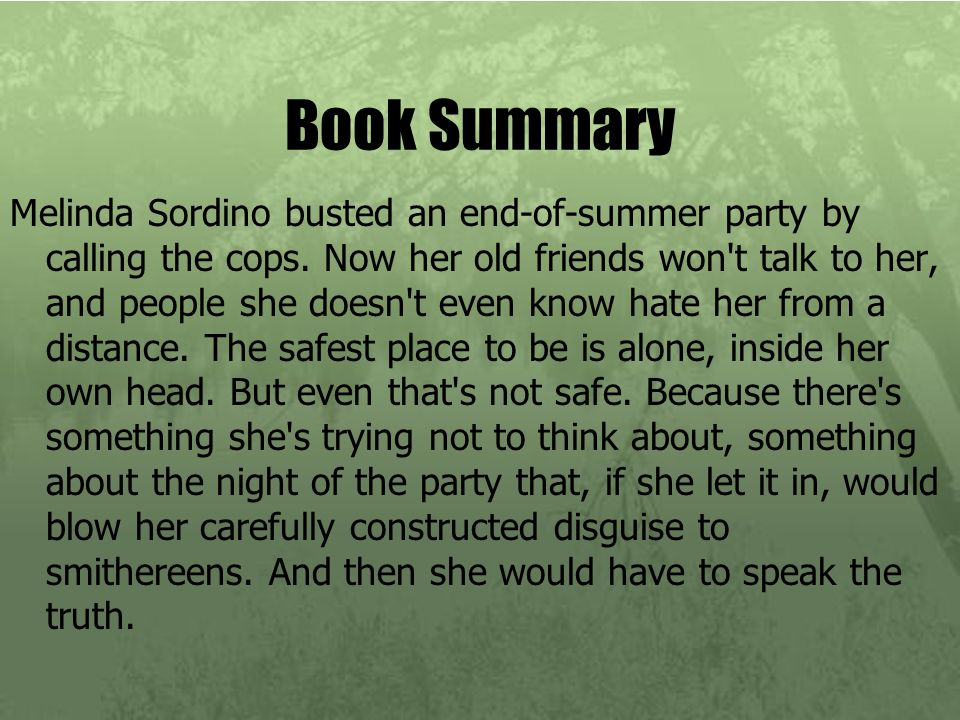 Book Summary Melinda Sordino busted an end-of-summer party by calling the cops. Now her old friends won't talk to her, and people she doesn't even kno
