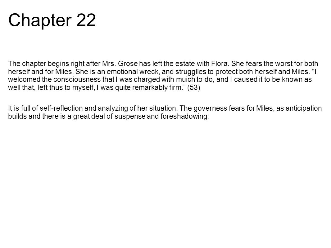 Chapter 22 The chapter begins right after Mrs. Grose has left the estate with Flora.