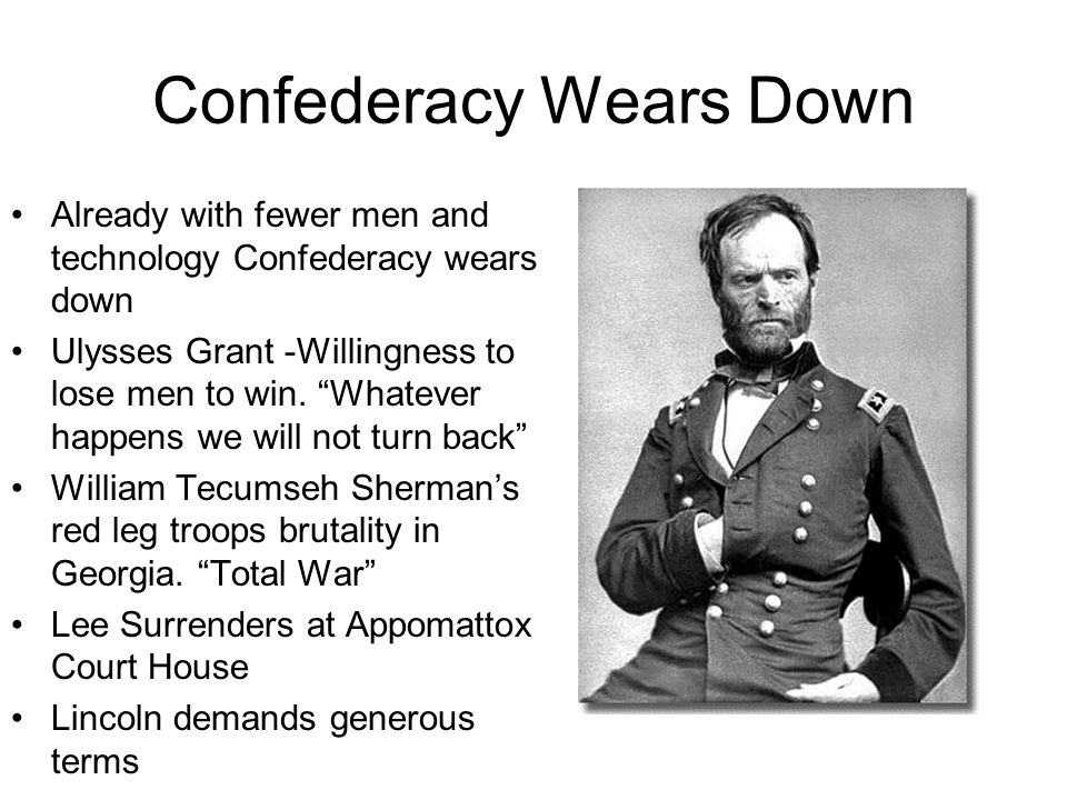 Confederacy Wears Down Already with fewer men and technology Confederacy wears down Ulysses Grant -Willingness to lose men to win.