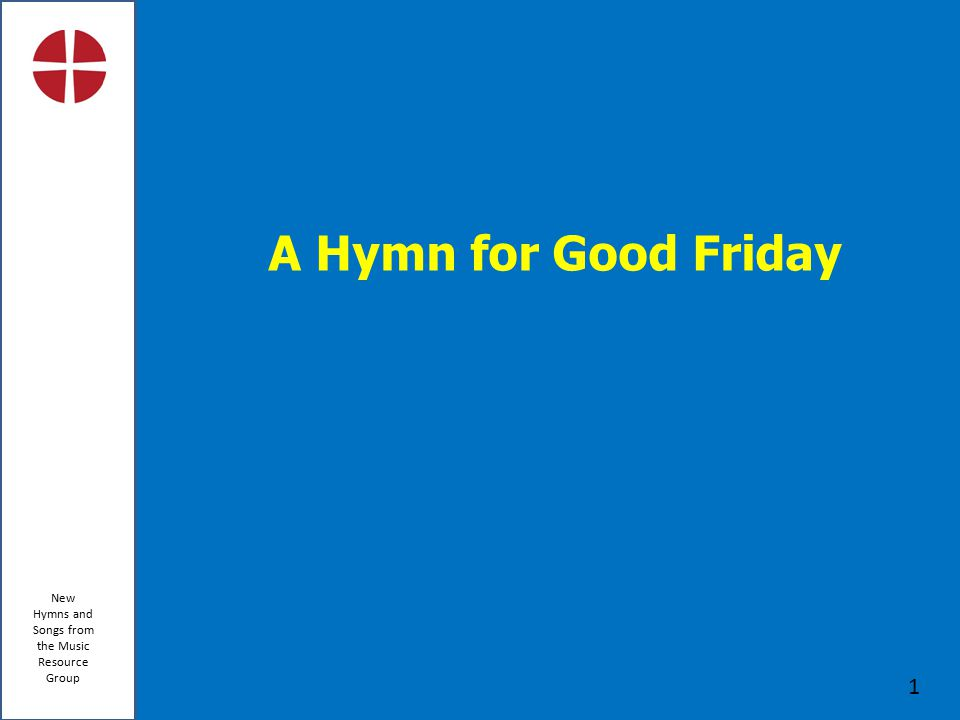 New Hymns and Songs from the Music Resource Group 1 A Hymn for Good Friday