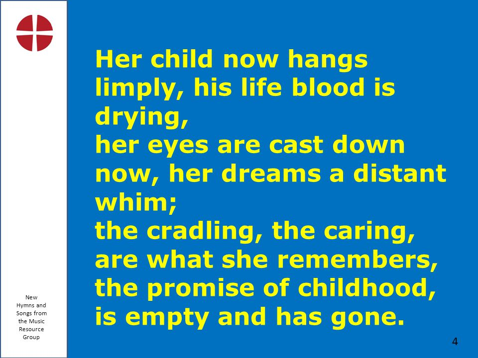 New Hymns and Songs from the Music Resource Group 4 Her child now hangs limply, his life blood is drying, her eyes are cast down now, her dreams a distant whim; the cradling, the caring, are what she remembers, the promise of childhood, is empty and has gone.