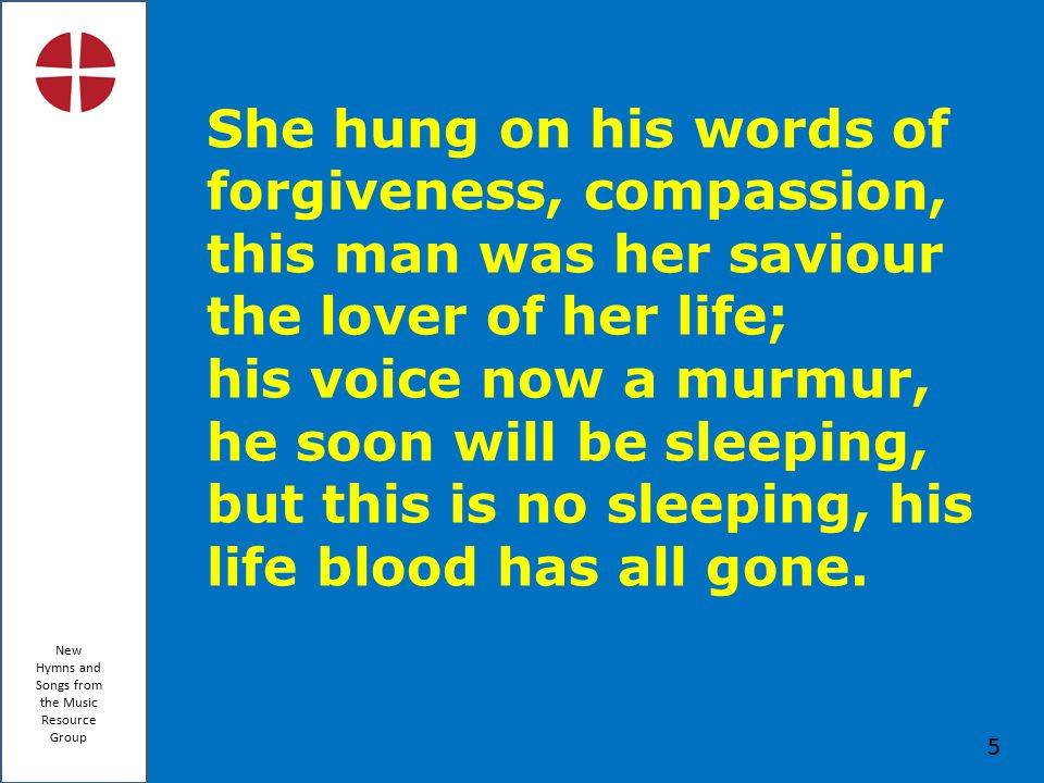 New Hymns and Songs from the Music Resource Group 5 She hung on his words of forgiveness, compassion, this man was her saviour the lover of her life; his voice now a murmur, he soon will be sleeping, but this is no sleeping, his life blood has all gone.