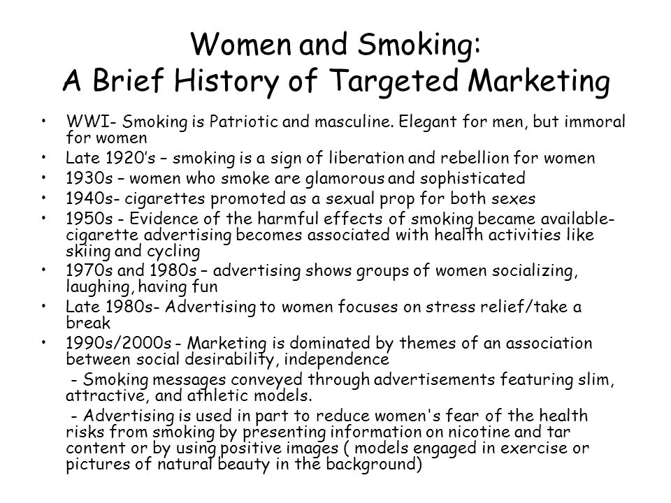 Women and Smoking: A Brief History of Targeted Marketing WWI- Smoking is Patriotic and masculine. Elegant for men, but immoral for women Late 1920's –