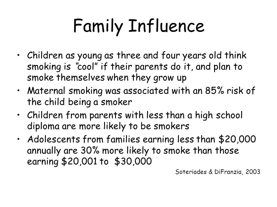 Family Influence Children as young as three and four years old think smoking is cool if their parents do it, and plan to smoke themselves when they grow up Maternal smoking was associated with an 85% risk of the child being a smoker Children from parents with less than a high school diploma are more likely to be smokers Adolescents from families earning less than $20,000 annually are 30% more likely to smoke than those earning $20,001 to $30,000 Soteriades & DiFranzia, 2003