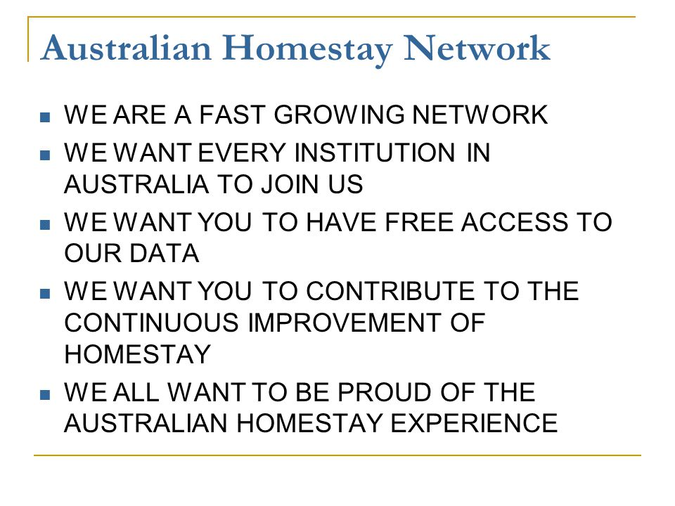 Australian Homestay Network WE ARE A FAST GROWING NETWORK WE WANT EVERY INSTITUTION IN AUSTRALIA TO JOIN US WE WANT YOU TO HAVE FREE ACCESS TO OUR DATA WE WANT YOU TO CONTRIBUTE TO THE CONTINUOUS IMPROVEMENT OF HOMESTAY WE ALL WANT TO BE PROUD OF THE AUSTRALIAN HOMESTAY EXPERIENCE
