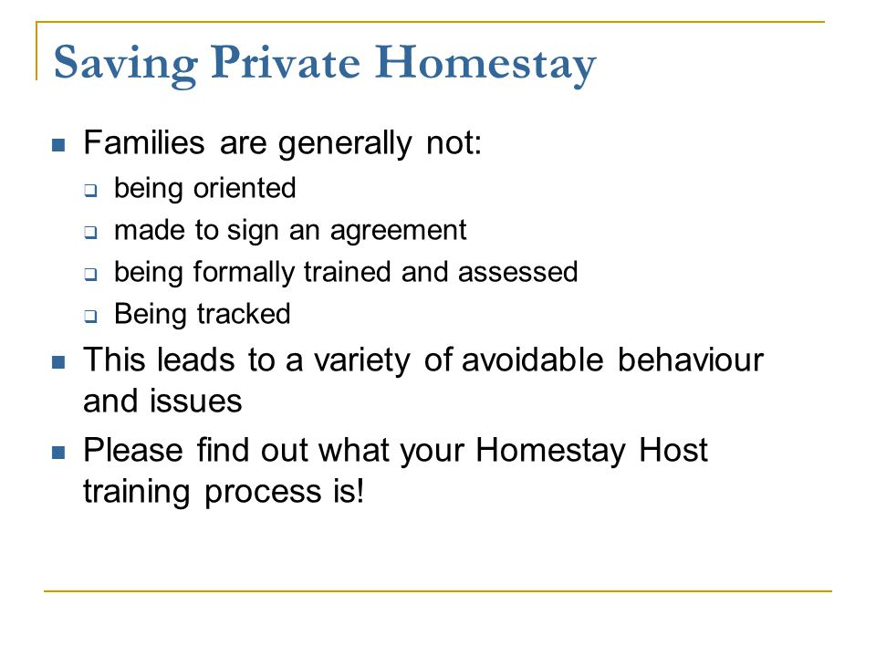 Saving Private Homestay Families are generally not:  being oriented  made to sign an agreement  being formally trained and assessed  Being tracked This leads to a variety of avoidable behaviour and issues Please find out what your Homestay Host training process is!