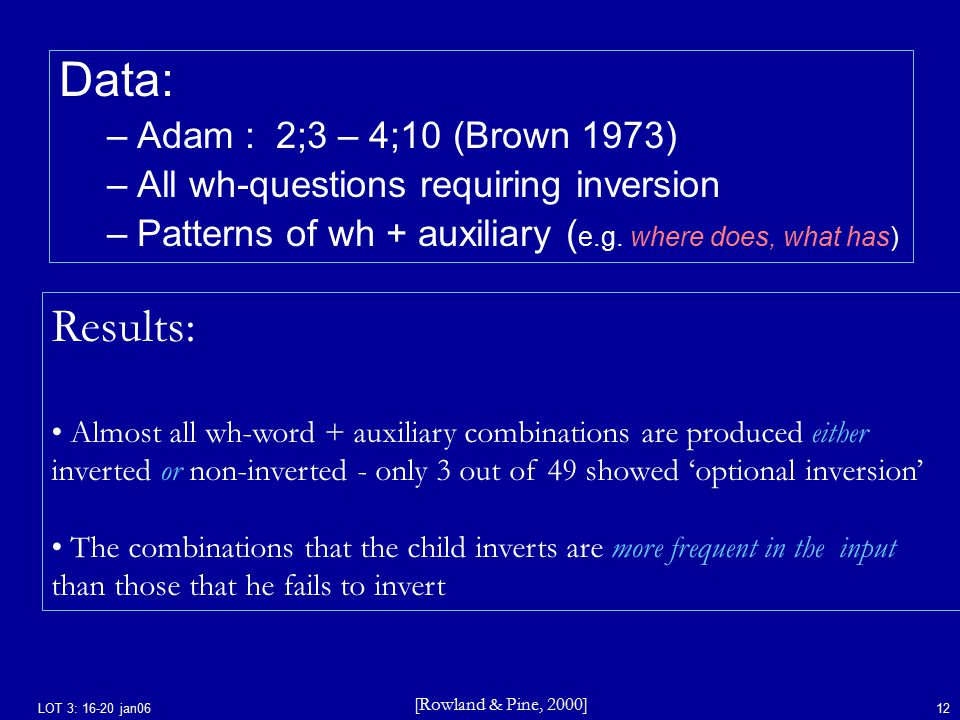 LOT 3: 16-20 jan0612 Data: –Adam : 2;3 – 4;10 (Brown 1973) –All wh-questions requiring inversion –Patterns of wh + auxiliary ( e.g.