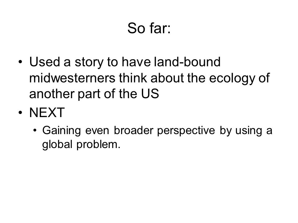 So far: Used a story to have land-bound midwesterners think about the ecology of another part of the US NEXT Gaining even broader perspective by using