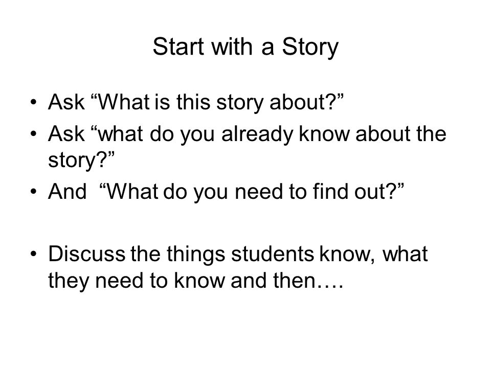 "Start with a Story Ask ""What is this story about?"" Ask ""what do you already know about the story?"" And ""What do you need to find out?"" Discuss the thi"