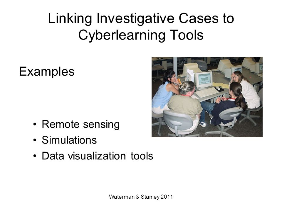 Waterman & Stanley 2011 Linking Investigative Cases to Cyberlearning Tools Examples Remote sensing Simulations Data visualization tools