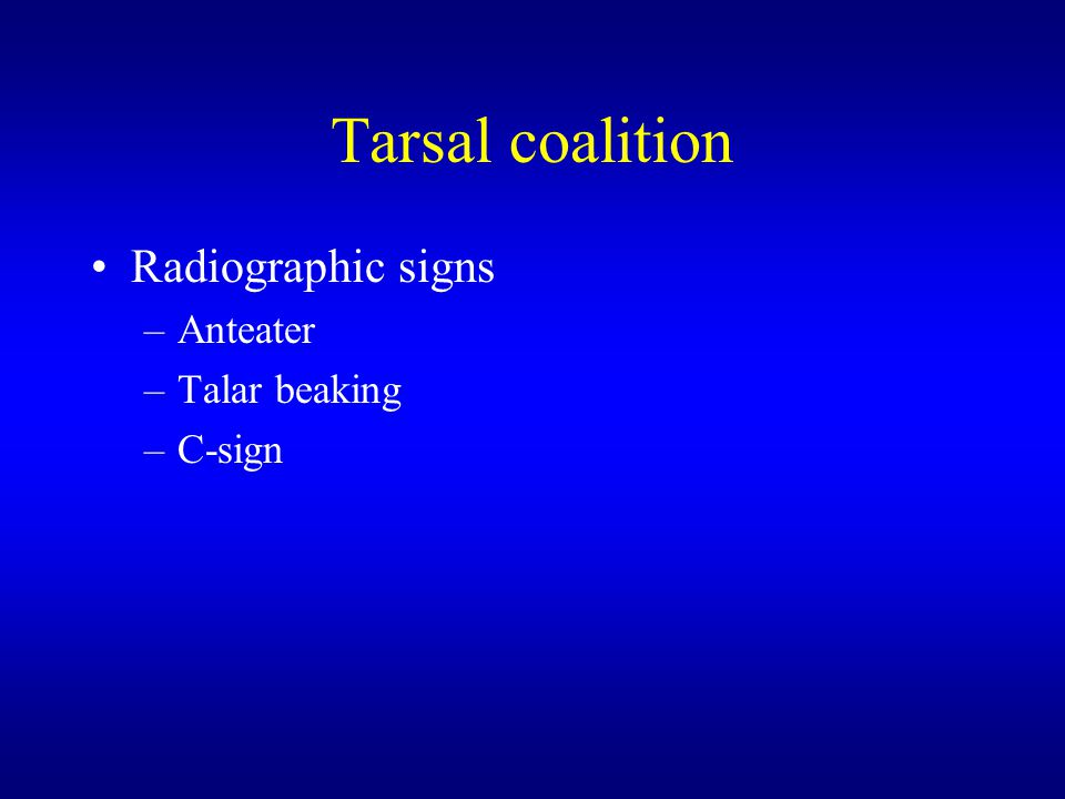 Tarsal coalition Radiographic signs –Anteater –Talar beaking –C-sign