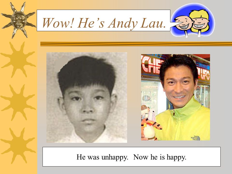 He was unhappy. Now he is happy. Wow! He's Andy Lau.
