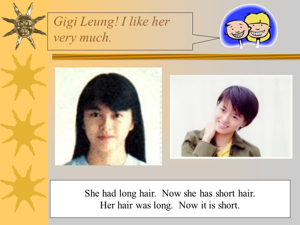 Gigi Leung! I like her very much. She had long hair. Now she has short hair. Her hair was long. Now it is short.