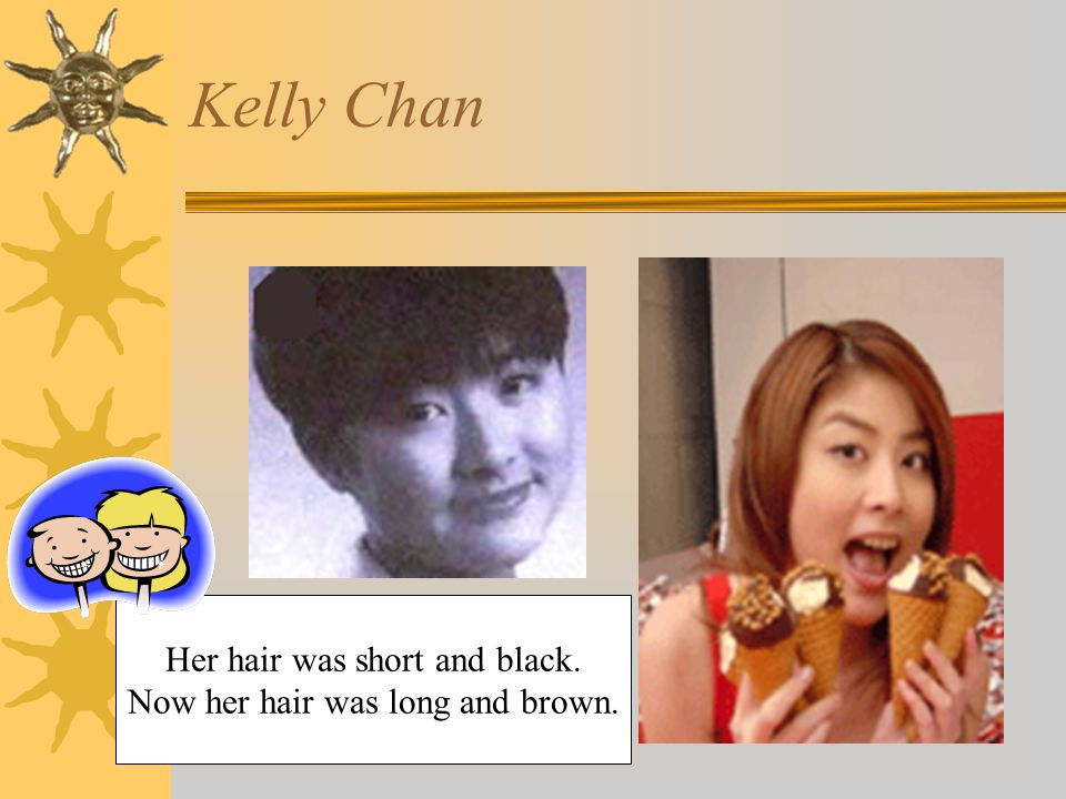 Kelly Chan Her hair was short and black. Now her hair was long and brown.