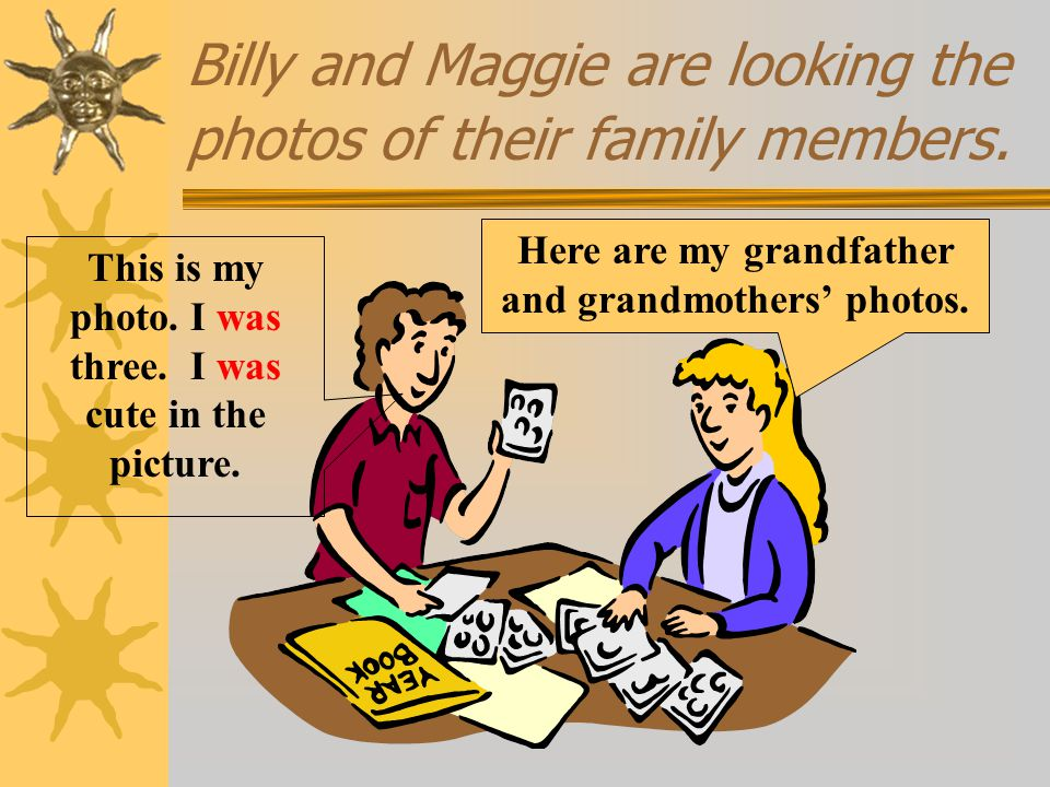 Billy and Maggie are looking the photos of their family members.