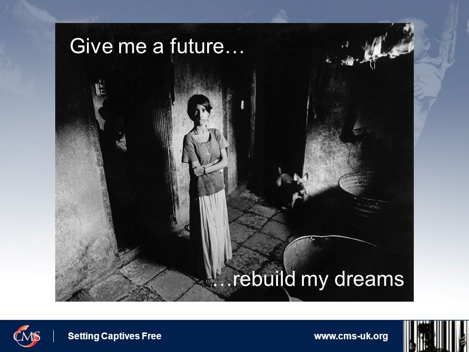 Setting Captives Freewww.cms-uk.org Give me a future… …rebuild my dreams